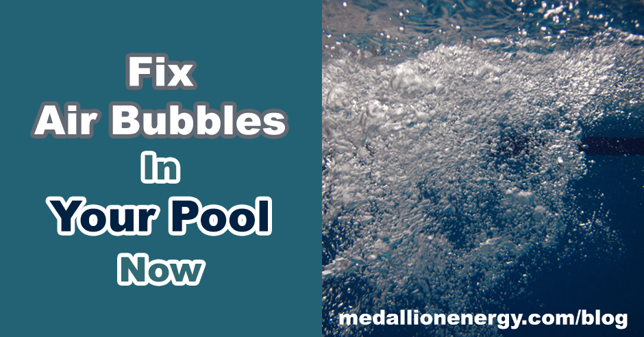 Fix Air Bubbles In Your Pool Now | Blog | Medallion Energy